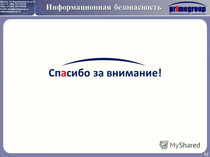 Москва, 3-я Хорошевская ул. д.12 Тел.: +7 (499) 579-7701/02 Факс: +7 (499) 579-7701/02 E-mail: info@primegroup.ru www.primegroup.ru Информационная безопасность 12 Спасибо за внимание!