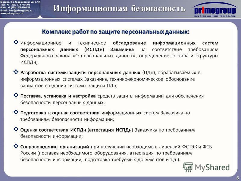 Москва, 3-я Хорошевская ул. д.12 Тел.: +7 (499) 579-7701/02 Факс: +7 (499) 579-7701/02 E-mail: info@primegroup.ru www.primegroup.ru Информационная безопасность 6 Комплекс работ по защите персональных данных: Информационное и техническое обследование