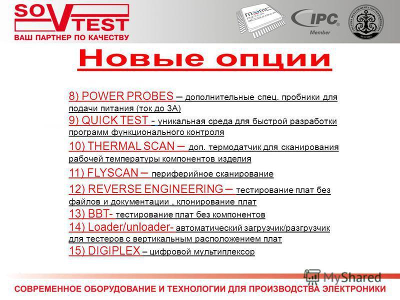 8) POWER PROBES – дополнительные спец. пробники для подачи питания (ток до 3А) 9) QUICK TEST - уникальная среда для быстрой разработки программ функционального контроля 10) THERMAL SCAN – доп. термодатчик для сканирования рабочей температуры компонен