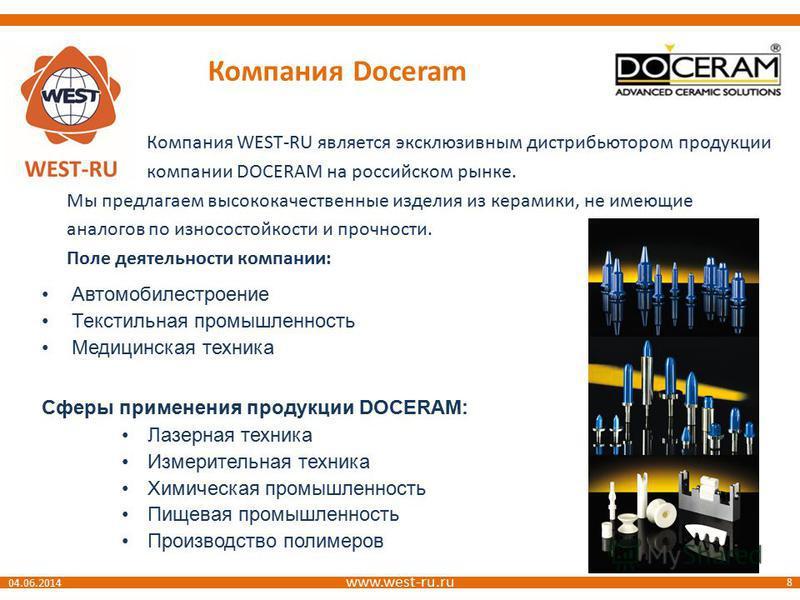 www.west-ru.ru 8 04.06.2014 Компания Doceram Компания WEST-RU является эксклюзивным дистрибьютором продукции компании DOCERAM на российском рынке. Мы предлагаем высококачественные изделия из керамики, не имеющие аналогов по износостойкости и прочност