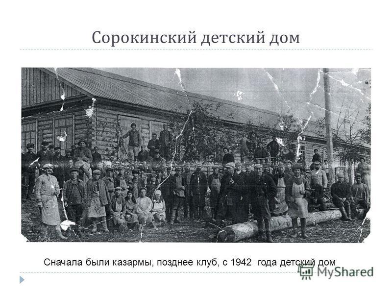 Сорокинский детский дом Сначала были казармы, позднее клуб, с 1942 года детский дом