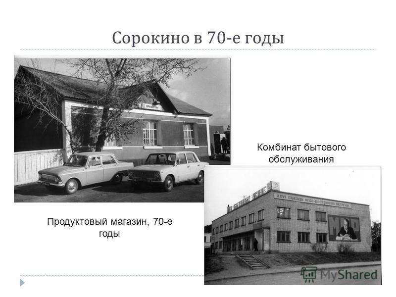 Сорокино в 70- е годы Продуктовый магазин, 70-е годы Комбинат бытового обслуживания