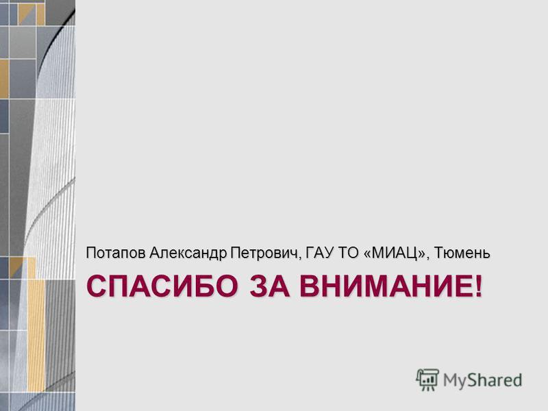 СПАСИБО ЗА ВНИМАНИЕ! Потапов Александр Петрович, ГАУ ТО «МИАЦ», Тюмень