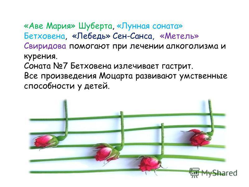 «Аве Мария» Шуберта, «Лунная соната» Бетховена, «Лебедь» Сен-Санса, «Метель» Свиридова помогают при лечении алкоголизма и курения. Соната 7 Бетховена излечивает гастрит. Все произведения Моцарта развивают умственные способности у детей.