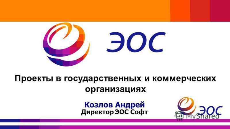 Проекты в государственных и коммерческих организациях Козлов Андрей Директор ЭОС Софт