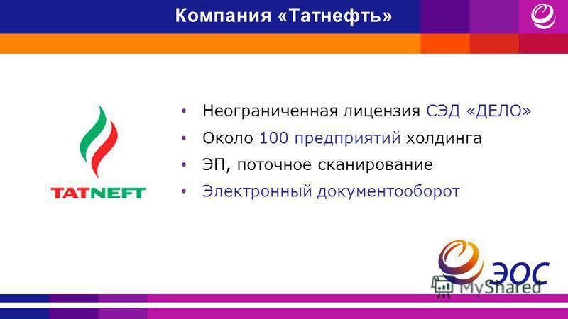 Неограниченная лицензия СЭД «ДЕЛО» Около 100 предприятий холдинга ЭП, поточное сканирование Электронный документооборот Компания «Татнефть»