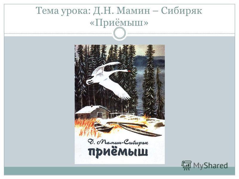 Тема урока: Д.Н. Мамин – Сибиряк «Приёмыш»