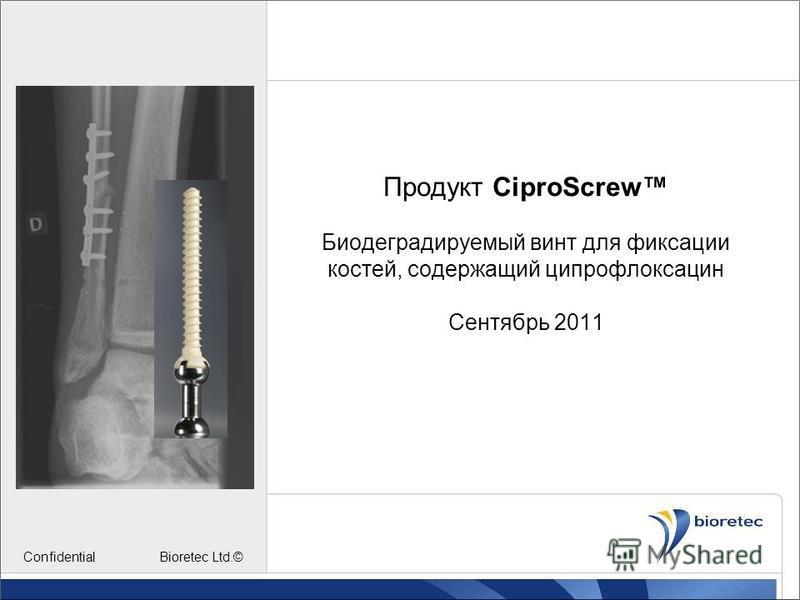 Продукт CiproScrew Биодеградируемый винт для фиксации костей, содержащий ципрофлоксацин Сентябрь 2011 Confidential Bioretec Ltd.©