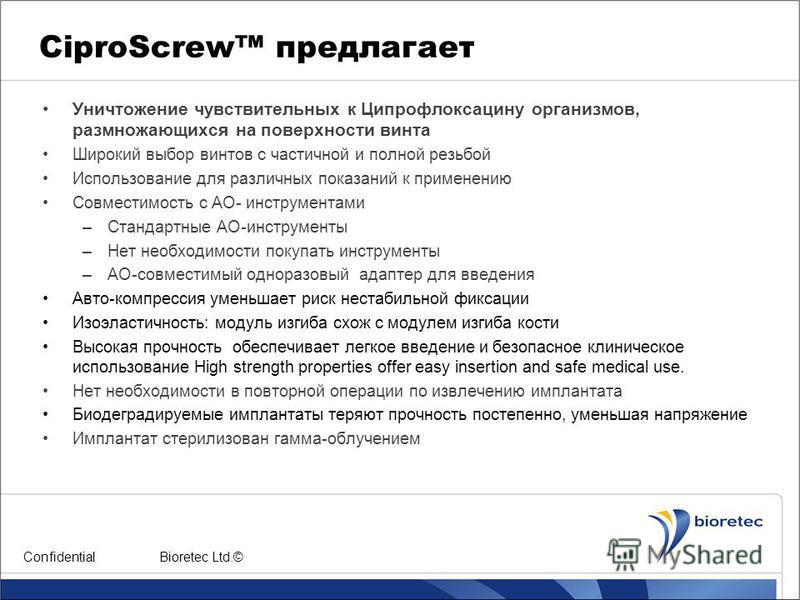 CiproScrew предлагает Уничтожение чувствительных к Ципрофлоксацину организмов, размножающихся на поверхности винта Широкий выбор винтов с частичной и полной резьбой Использование для различных показаний к применению Совместимость с АО- инструментами
