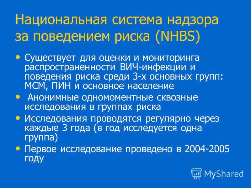 Национальная система надзора за поведением риска (NHBS) Существует для оценки и мониторинга распространенности ВИЧ-инфекции и поведения риска среди 3-х основных групп: МСМ, ПИН и основное население Анонимные одномоментные сквозные исследования в груп