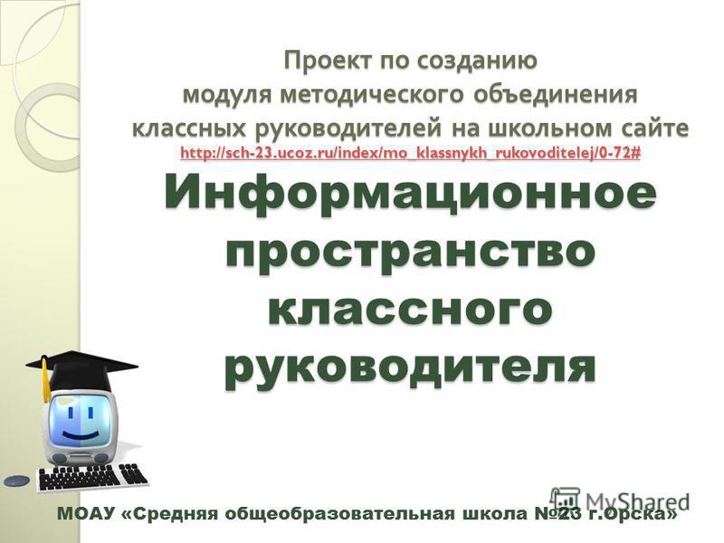Проект по созданию модуля методического объединения классных руководителей на школьном сайте http://sch-23.ucoz.ru/index/mo_klassnykh_rukovoditelej/0-72# Информационное пространство классного руководителя http://sch-23.ucoz.ru/index/mo_klassnykh_ruko
