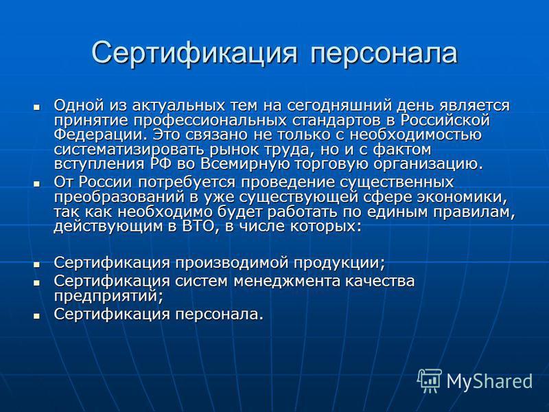 Сертификация персонала Одной из актуальных тем на сегодняшний день является принятие профессиональных стандартов в Российской Федерации. Это связано не только с необходимостью систематизировать рынок труда, но и с фактом вступления РФ во Всемирную то