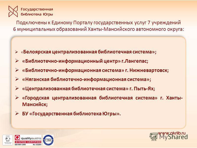 Подключены к Единому Порталу государственных услуг 7 учреждений 6 муниципальных образований Ханты-Мансийского автономного округа: « Белоярская централизованная библиотечная система»; «Библиотечно-информационный центр» г.Лангепас; «Библиотечно-информа