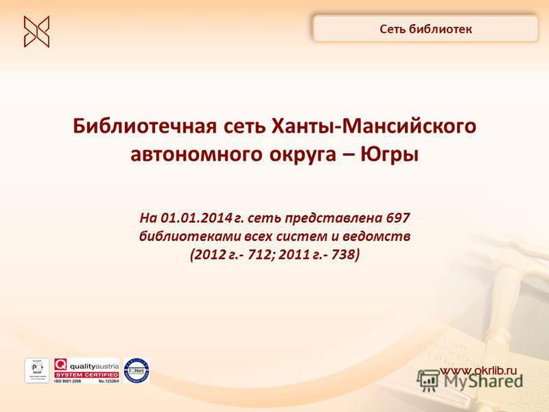 Библиотечная сеть Ханты-Мансийского автономного округа – Югры На 01.01.2014 г. сеть представлена 697 библиотеками всех систем и ведомств (2012 г.- 712; 2011 г.- 738) Сеть библиотек