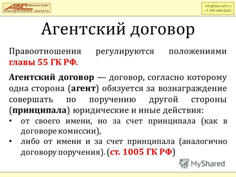 Агентский договор info@abs-soft.ru +7 495 648-6425 Правоотношения регулируются положениями главы 55 ГК РФ. Агентский договор договор, согласно которому одна сторона (агент) обязуется за вознаграждение совершать по поручению другой стороны (принципала