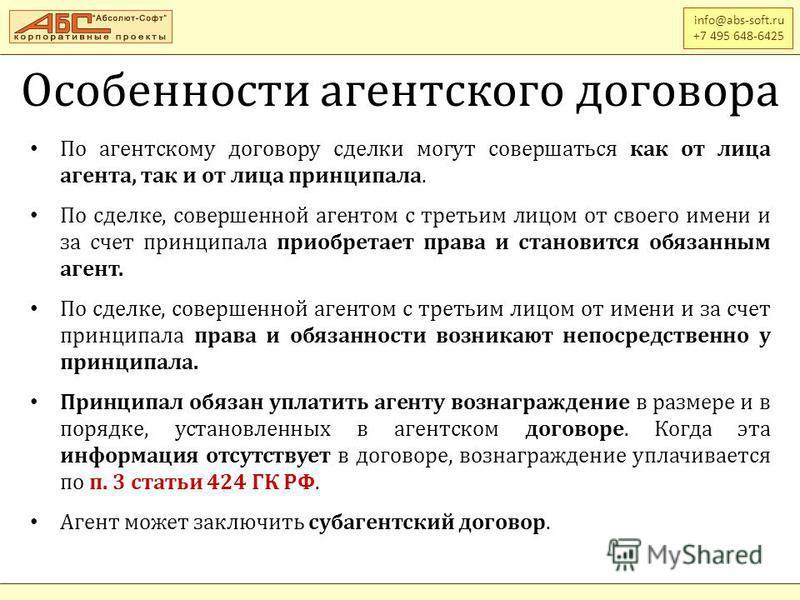 Особенности агентского договора info@abs-soft.ru +7 495 648-6425 По агентскому договору сделки могут совершаться как от лица агента, так и от лица принципала. По сделке, совершенной агентом с третьим лицом от своего имени и за счет принципала приобре