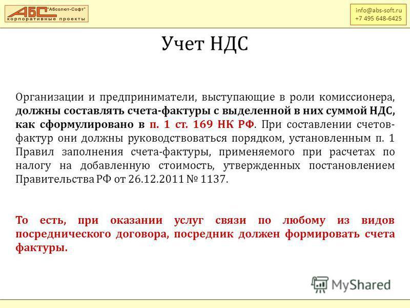 info@abs-soft.ru +7 495 648-6425 Учет НДС Организации и предприниматели, выступающие в роли комиссионера, должны составлять счета-фактуры с выделенной в них суммой НДС, как сформулировано в п. 1 ст. 169 НК РФ. При составлении счетов- фактур они должн