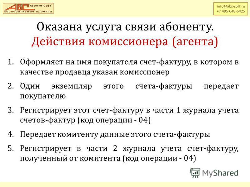 info@abs-soft.ru +7 495 648-6425 Оказана услуга связи абоненту. Действия комиссионера (агента) 1. Оформляет на имя покупателя счет-фактуру, в котором в качестве продавца указан комиссионер 2. Один экземпляр этого счета-фактуры передает покупателю 3.