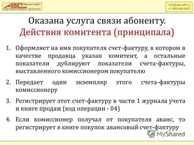 info@abs-soft.ru +7 495 648-6425 Оказана услуга связи абоненту. Действия комитента (принципала) 1. Оформляет на имя покупателя счет-фактуру, в котором в качестве продавца указан комитент, а остальные показатели дублируют показатели счета-фактуры, выс