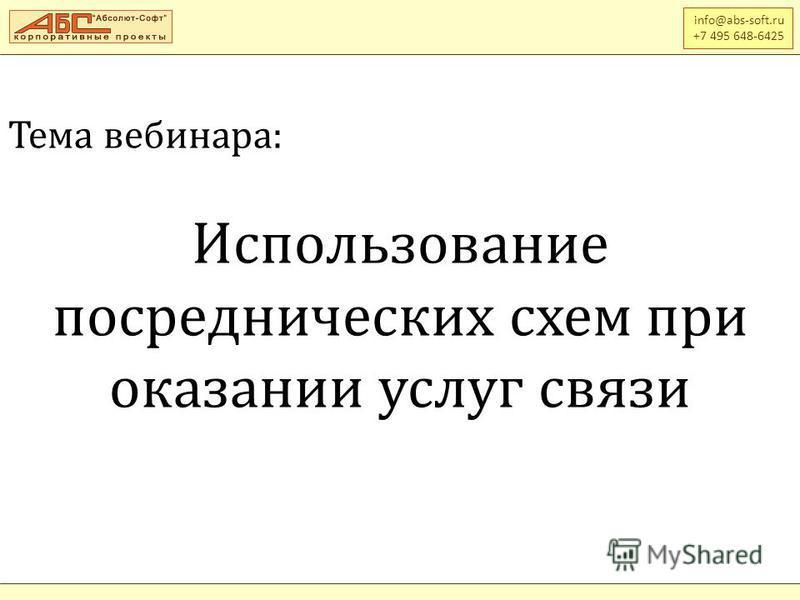 Тема вебинара: Использование посреднических схем при оказании услуг связи info@abs-soft.ru +7 495 648-6425