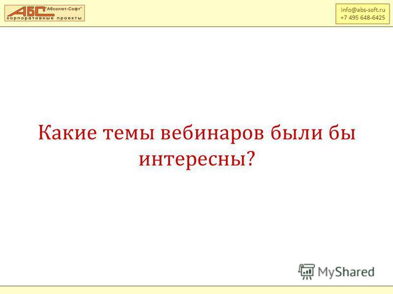 Какие темы вебинаров были бы интересны? info@abs-soft.ru +7 495 648-6425