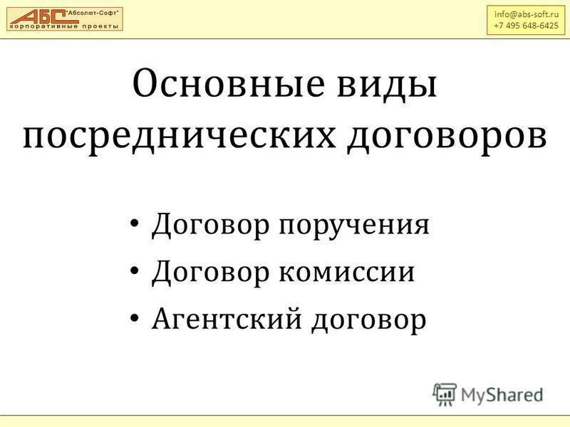 Основные виды посреднических договоров info@abs-soft.ru +7 495 648-6425 Договор поручения Договор комиссии Агентский договор