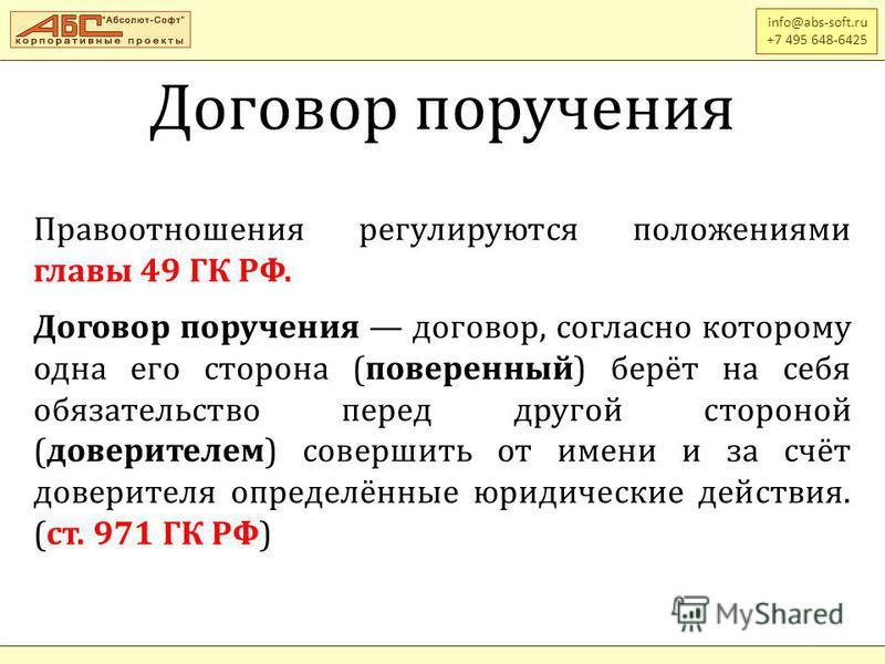 Договор поручения info@abs-soft.ru +7 495 648-6425 Правоотношения регулируются положениями главы 49 ГК РФ. Договор поручения договор, согласно которому одна его сторона (поверенный) берёт на себя обязательство перед другой стороной (доверителем) сове