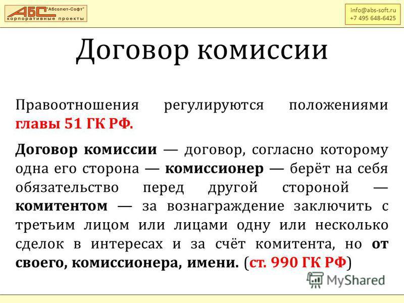 Договор комиссии info@abs-soft.ru +7 495 648-6425 Правоотношения регулируются положениями главы 51 ГК РФ. Договор комиссии договор, согласно которому одна его сторона комиссионер берёт на себя обязательство перед другой стороной комитентом за вознагр