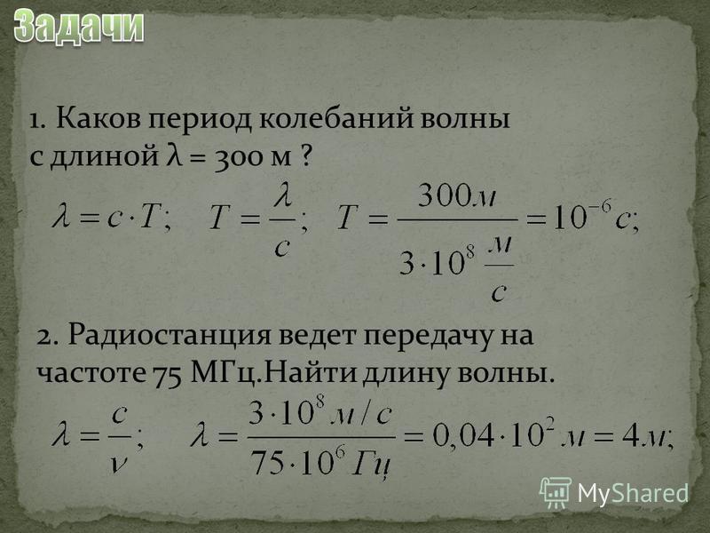 1. Каков период колебаний волны с длиной λ = 300 м ? 2. Радиостанция ведет передачу на частоте 75 МГц.Найти длину волны.