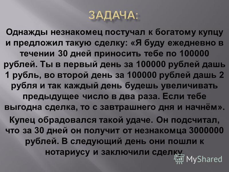 Однажды незнакомец постучал к богатому купцу и предложил такую сделку: «Я буду ежедневно в течении 30 дней приносить тебе по 100000 рублей. Ты в первый день за 100000 рублей дашь 1 рубль, во второй день за 100000 рублей дашь 2 рубля и так каждый день