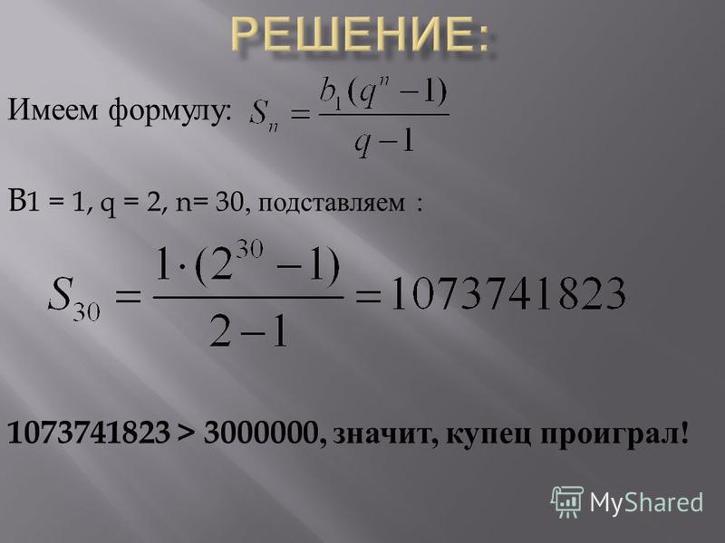 Имеем формулу : B 1 = 1, q = 2, n= 30, подставляем : 1073741823 > 3000000, значит, купец проиграл !