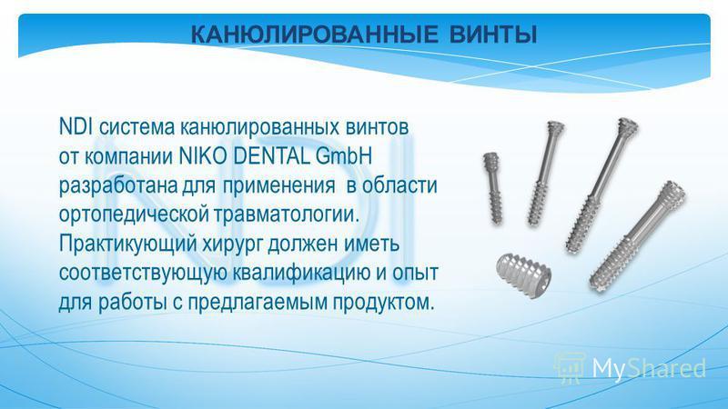 NDI система канюлированных винтов от компании NIKO DENTAL GmbH разработана для применения в области ортопедической травматологии. Практикующий хирург должен иметь соответствующую квалификацию и опыт для работы с предлагаемым продуктом. КАНЮЛИРОВАННЫЕ