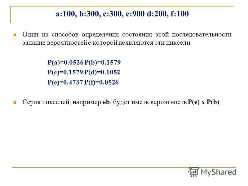 a:100, b:300, c:300, е:900 d:200, f:100 Один из способов определения состояния этой последовательности задание вероятностей с которой появляются эти пиксели P(a)=0.0526 P(b)=0.1579 P(c)=0.1579 P(d)=0.1052 P(e)=0.4737 P(f)=0.0526 Серия пикселей, напри