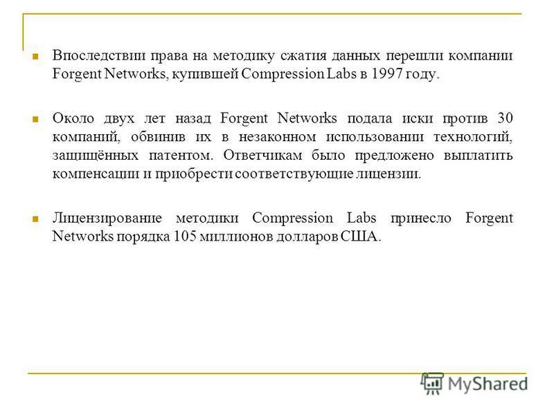 Впоследствии права на методику сжатия данных перешли компании Forgent Networks, купившей Compression Labs в 1997 году. Около двух лет назад Forgent Networks подала иски против 30 компаний, обвинив их в незаконном использовании технологий, защищённых