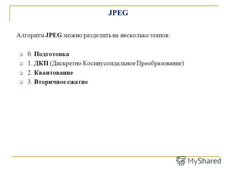 JPEG Алгоритм JPEG можно разделить на несколько этапов: 0. Подготовка 1. ДКП (Дискретно Косинусоидальное Преобразование) 2. Квантование 3. Вторичное сжатие