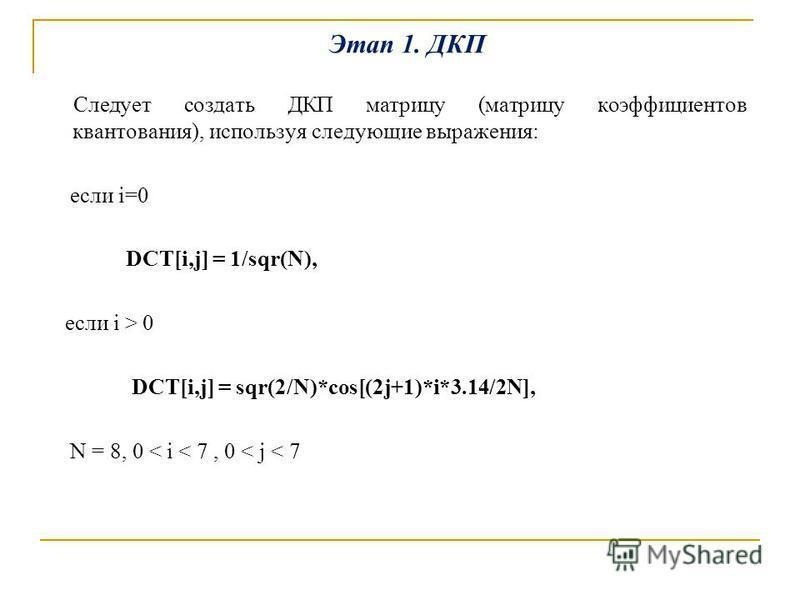 Этап 1. ДКП Следует создать ДКП матрицу (матрицу коэффициентов квантования), используя следующие выражения: если i=0 DCT[i,j] = 1/sqr(N), если i > 0 DCT[i,j] = sqr(2/N)*cos[(2j+1)*i*3.14/2N], N = 8, 0 < i < 7, 0 < j < 7