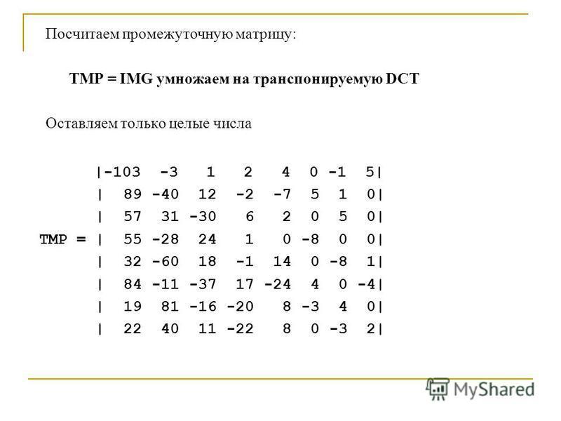 Посчитаем промежуточную матрицу: TMP = IMG умножаем на транспонируемую DCT Оставляем только целые числа |-103 -3 1 2 4 0 -1 5| | 89 -40 12 -2 -7 5 1 0| | 57 31 -30 6 2 0 5 0| TMP = | 55 -28 24 1 0 -8 0 0| | 32 -60 18 -1 14 0 -8 1| | 84 -11 -37 17 -24