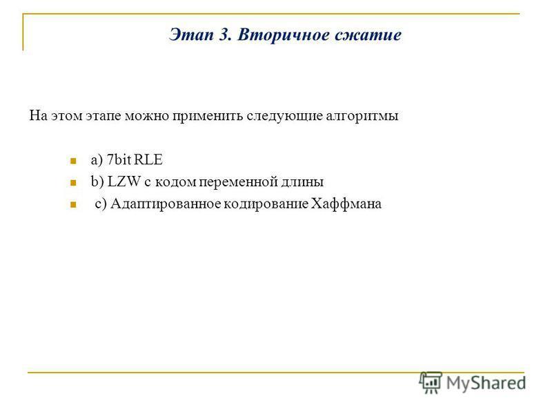 Этап 3. Вторичное сжатие На этом этапе можно применить следующие алгоритмы a) 7bit RLE b) LZW с кодом переменной длины c) Адаптированное кодирование Хаффмана