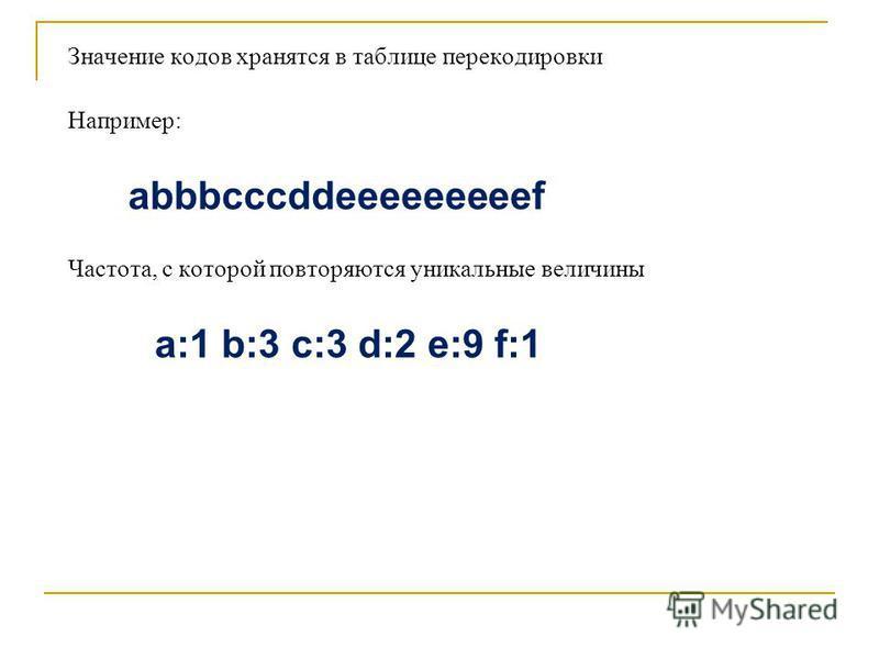 Значение кодов хранятся в таблице перекодировки Например: abbbcccddeeeeeeeeef Частота, с которой повторяются уникальные величины a:1 b:3 c:3 d:2 e:9 f:1