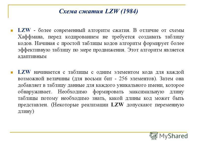 Схема сжатия LZW (1984) LZW - более современный алгоритм сжатия. В отличие от схемы Хаффмана, перед кодированием не требуется создавать таблицу кодов. Начиная с простой таблицы кодов алгоритм формирует более эффективную таблицу по мере продвижения. Э