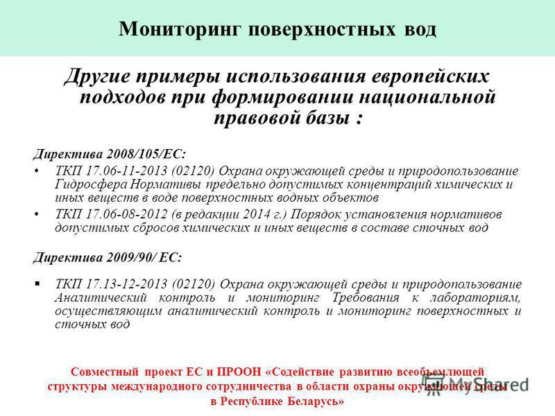Другие примеры использования европейских подходов при формировании национальной правовой базы : Директива 2008/105/EC: ТКП 17.06-11-2013 (02120) Охрана окружающей среды и природопользование Гидросфера Нормативы предельно допустимых концентраций химич