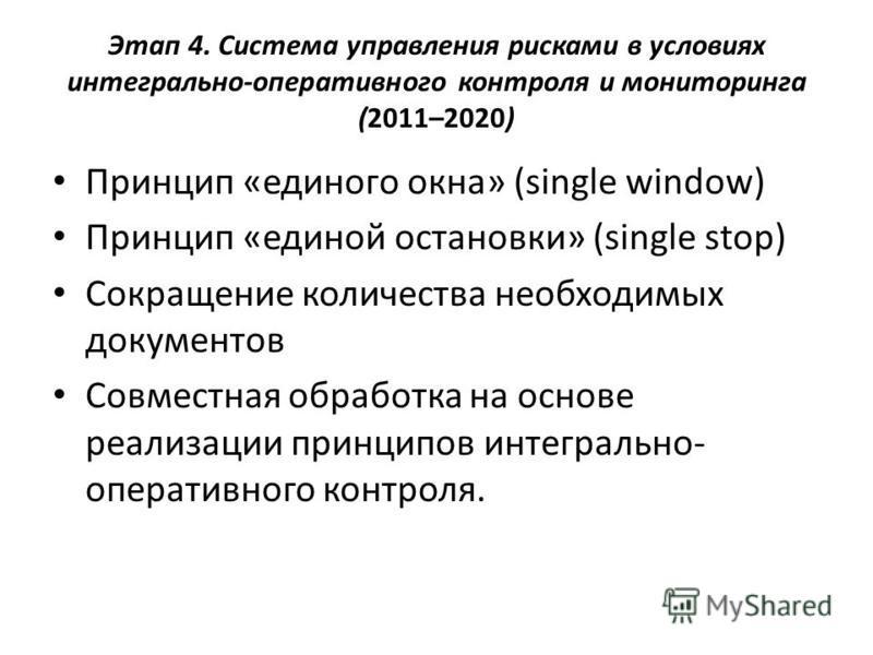 Этап 4. Система управления рисками в условиях интегрально-оперативного контроля и мониторинга (2011–2020) Принцип «единого окна» (single window) Принцип «единой остановки» (single stop) Сокращение количества необходимых документов Совместная обработк