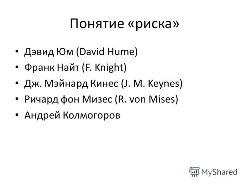 Понятие «риска» Дэвид Юм (David Hume) Франк Найт (F. Knight) Дж. Мэйнард Кинес (J. M. Keynes) Ричард фон Мизес (R. von Mises) Андрей Колмогоров