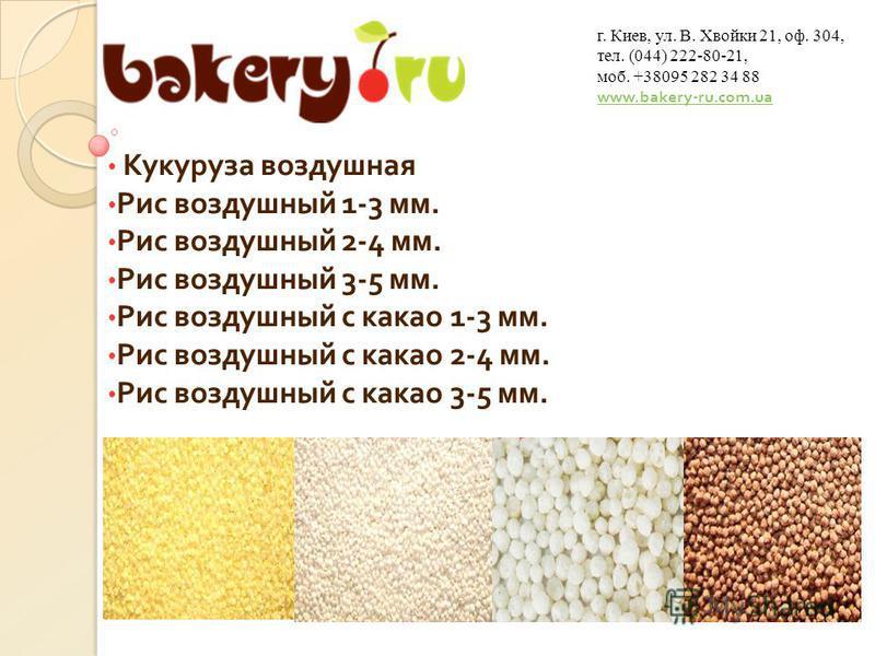 Кукуруза воздушная Рис воздушный 1-3 мм. Рис воздушный 2-4 мм. Рис воздушный 3-5 мм. Рис воздушный с какао 1-3 мм. Рис воздушный с какао 2-4 мм. Рис воздушный с какао 3-5 мм. г. Киев, ул. В. Хвойки 21, оф. 304, тел. (044) 222-80-21, моб. +38095 282 3