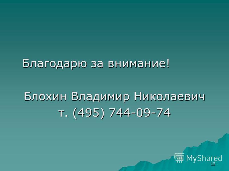 12 Благодарю за внимание! Благодарю за внимание! Блохин Владимир Николаевич т. (495) 744-09-74