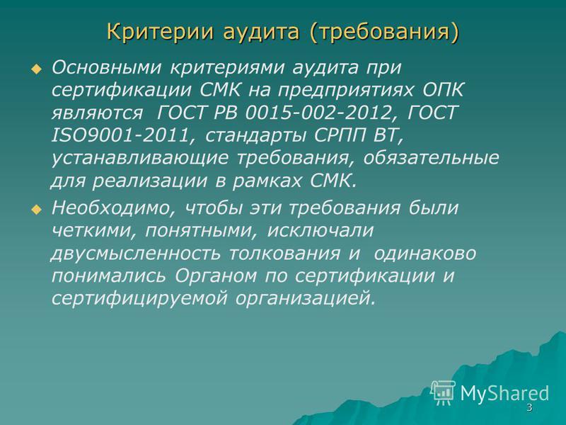 3 Критерии аудита (требования) Основными критериями аудита при сертификации СМК на предприятиях ОПК являются ГОСТ РВ 0015-002-2012, ГОСТ ISO9001-2011, стандарты СРПП ВТ, устанавливающие требования, обязательные для реализации в рамках СМК. Необходимо