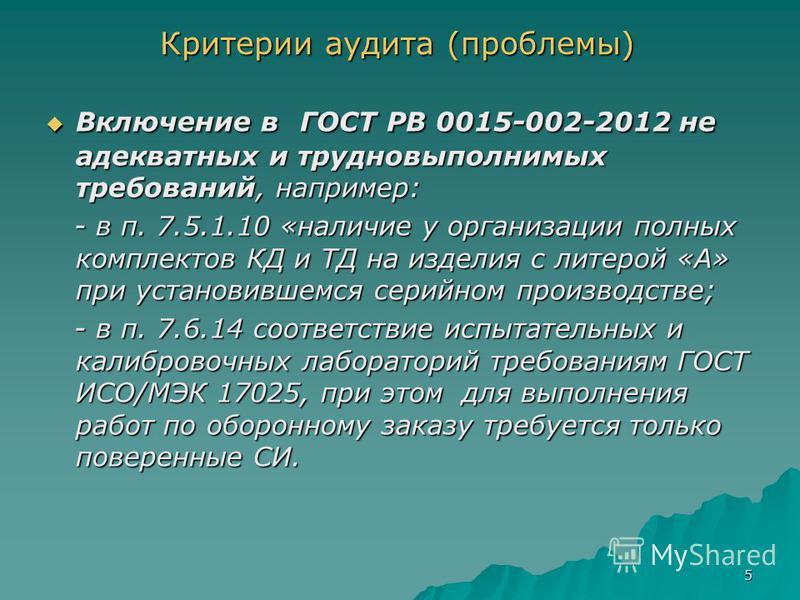 5 Критерии аудита (проблемы) Включение в ГОСТ РВ 0015-002-2012 не адекватных и трудновыполнимых требований, например: Включение в ГОСТ РВ 0015-002-2012 не адекватных и трудновыполнимых требований, например: - в п. 7.5.1.10 «наличие у организации полн