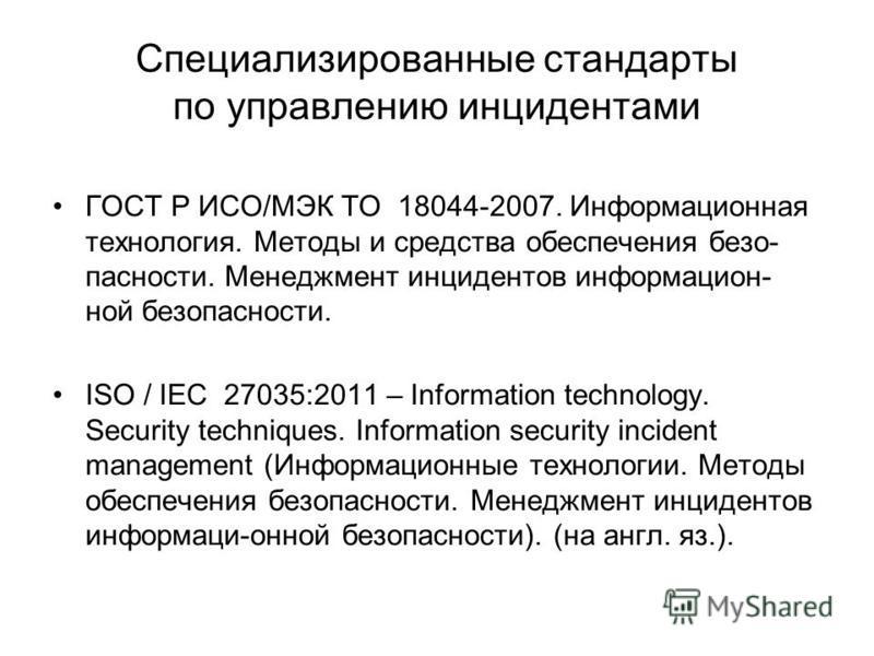 Специализированные стандарты по управлению инцидентами ГОСТ Р ИСО/МЭК ТО 18044-2007. Информационная технология. Методы и средства обеспечения безопасности. Менеджмент инцидентов информационной безопасности. ISO / IEC 27035:2011 – Information technolo