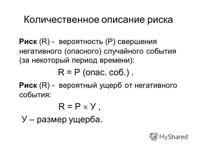 Количественное описание риска Риск (R) - вероятность (P) свершения негативного (опасного) случайного события (за некоторый период времени): R = P (опас. соб.). Риск (R) - вероятный ущерб от негативного события: R = P У, У – размер ущерба.