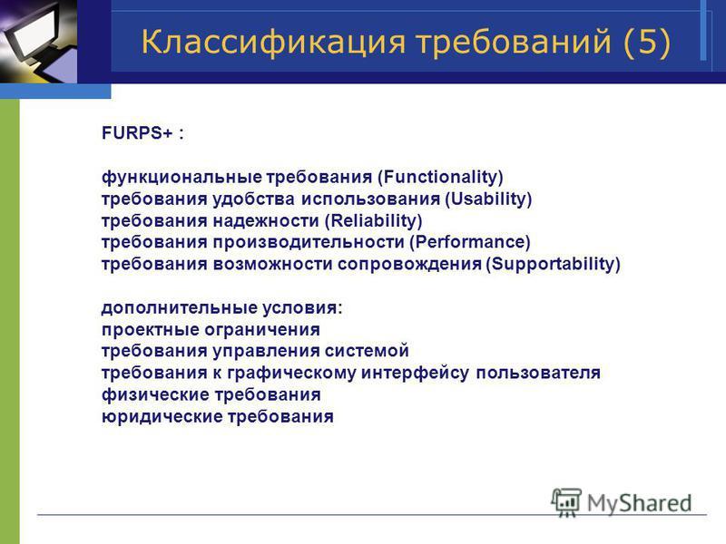 Классификация требований (5) FURPS+ : функциональные требования (Functionality) требования удобства использования (Usability) требования надежности (Reliability) требования производительности (Performance) требования возможности сопровождения (Suppor